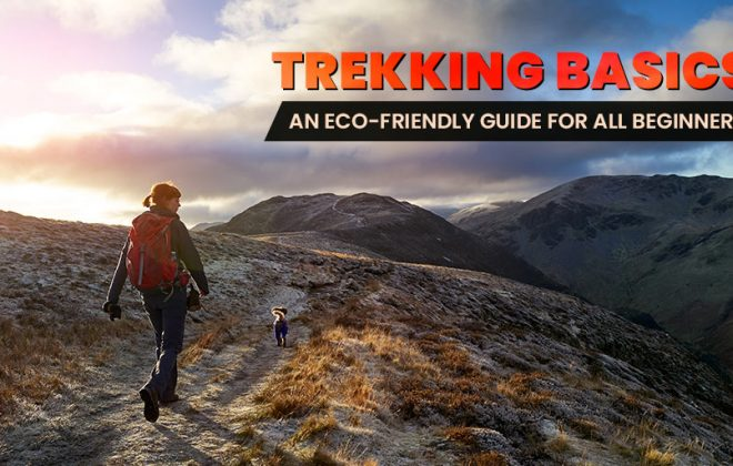 Trekking basics An Eco-friendly guide for all beginners, organic, pollution, pollution free, biodegenerable waste, clean environment, green, litter, plastic, free, say no to plastic, pollution, clean environment