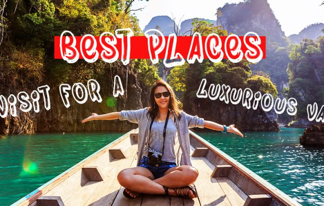 Best places to visit for a luxurious vacation, luxury. vacation, holidays, business class, five star, 5-star, hotels, beaches, surfing, cozy, comfort, travel
